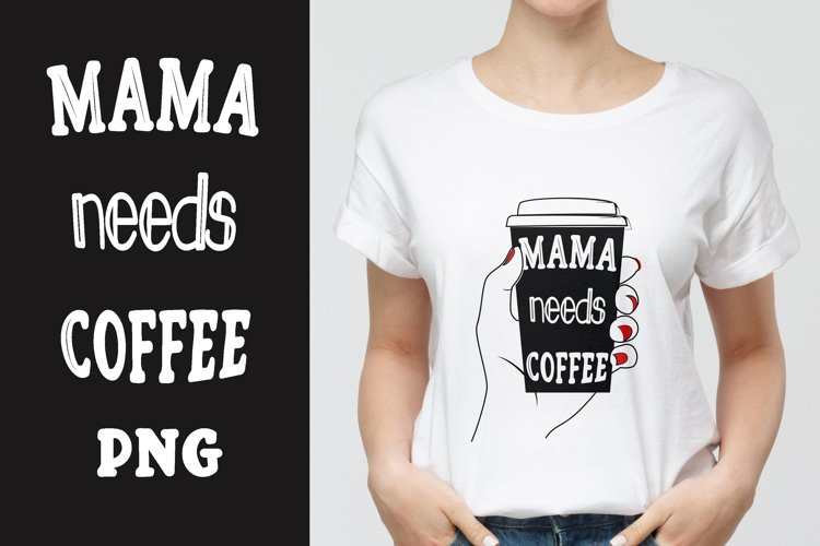 Mama needs coffee PNG, Sublimation. example image 1