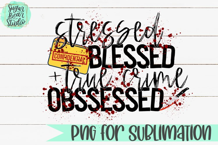 Stressed Blessed True Crime Obsessed - A PNG For Sublimation