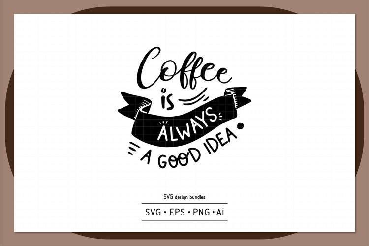 Coffee is always a good idea SVG design bundles example image 1