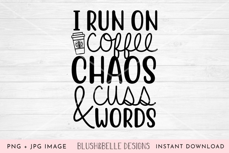 I Run On Coffee, Chaos and Cuss Words - PNG, JPG