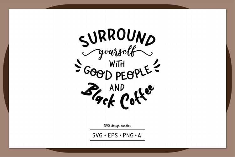 Surround yourself with good people and black coffee SVG example image 1