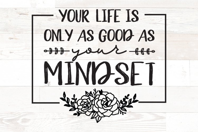 Your Life is Only as Good as Your Mindset Positive Quote svg