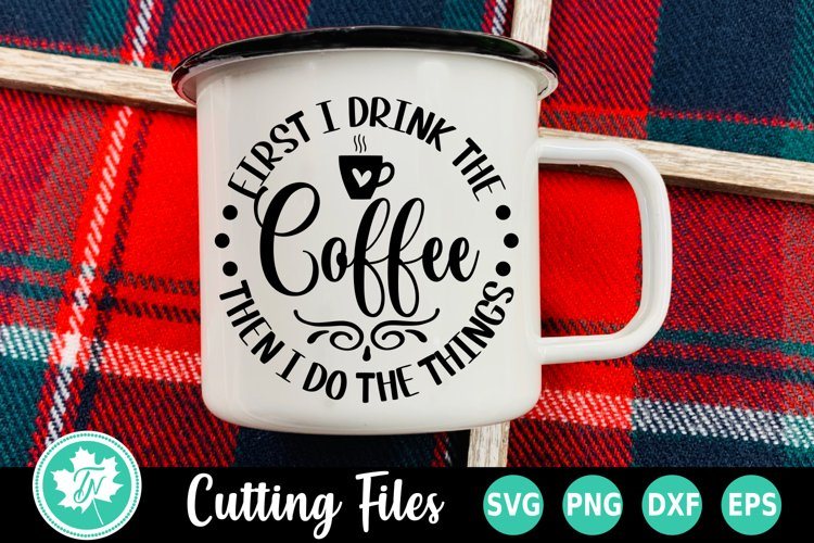 Coffee SVG | First I Drink the Coffee Then I do the Things