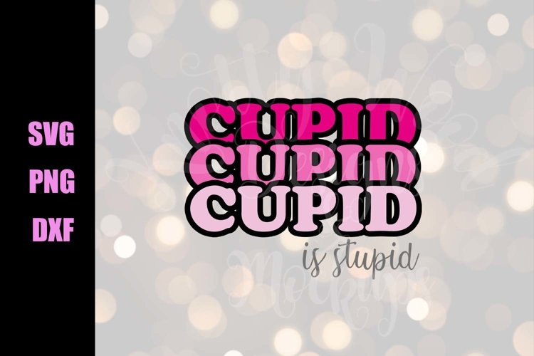 Valentine SVG - Cupid is Stupid - Downloadable PNG, DXF, SVG example image 1