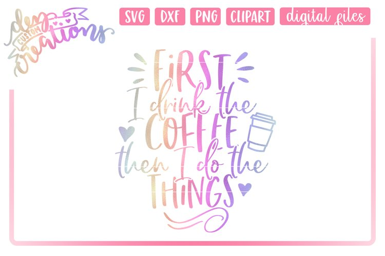 First I Drink The Coffee Then I Do The Things - SVG DXF PNG