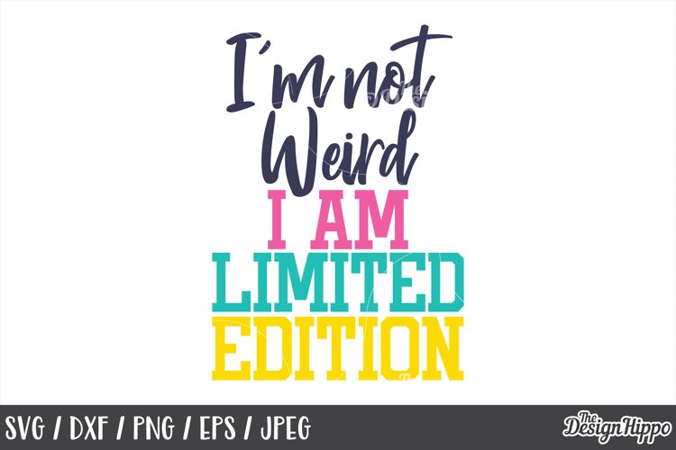 Funny, SVG, Im not weird I am limited edition, Quote, Sassy