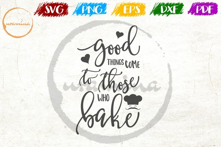Good Things Come To Those Who Bake Kitchen SVG PDF PNG example image 1