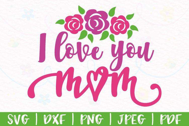 Mothers Day svg, Happy Mothers Day svg, I love you mom svg