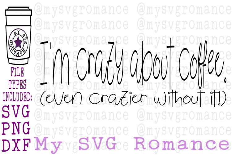 Im Crazy About Coffee. Even Crazier Without It! SVG DXF PNG