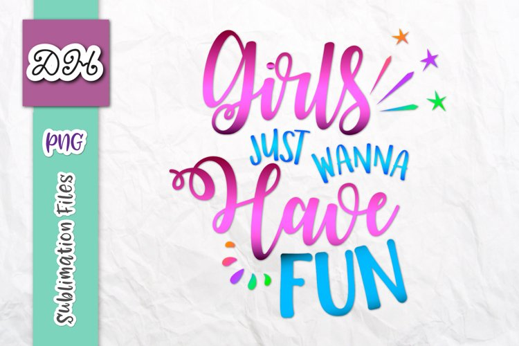 Girls Just Wanna Have Fun Sublimation PNG Mirror Reversed