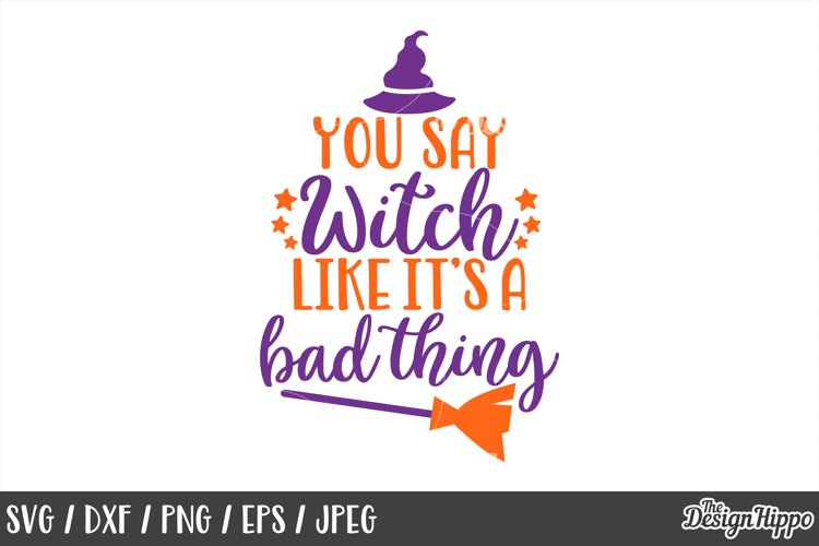 You say witch like it's a bad thing, SVG, Halloween, Witch example image 1