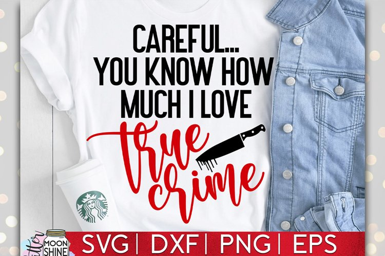 Careful You Know I Love True Crime SVG DXF PNG EPS