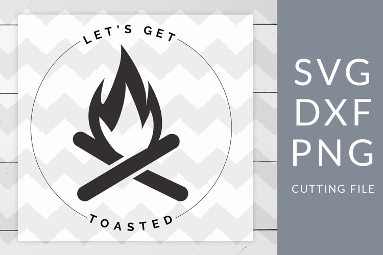 Lets Get Toasted Camping SVG, DXF, PNG, Cut File