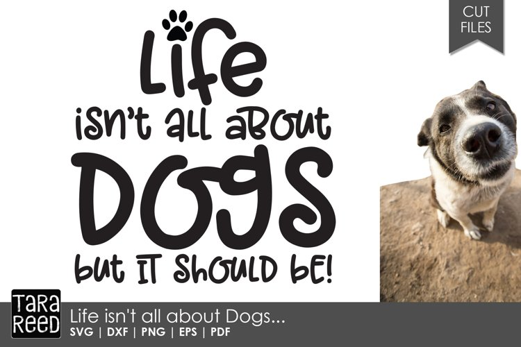 Life isn't all about Dogs - Dog SVG and Cut Files example