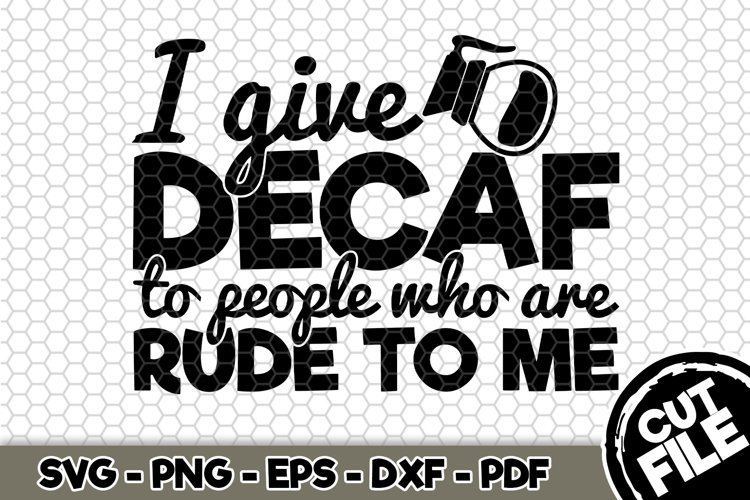 I give decaf to people who are rude to me- SVG Cut File n380