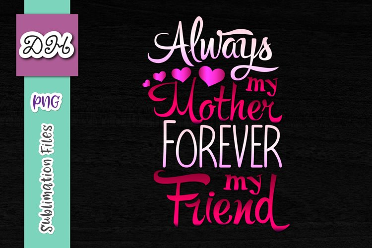 Always my Mother Forever My Friend Sublimation Print PNG