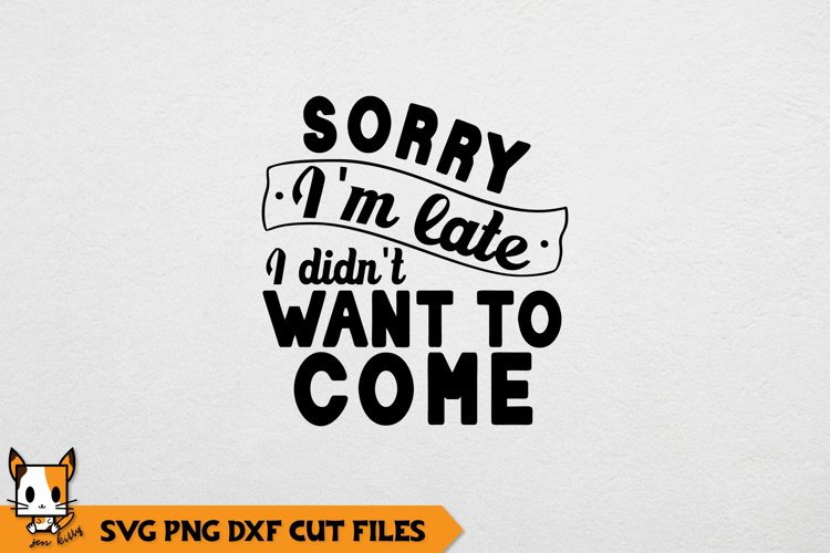 Sarcastic SVG | Sorry Im Late I DIdnt Want To Come