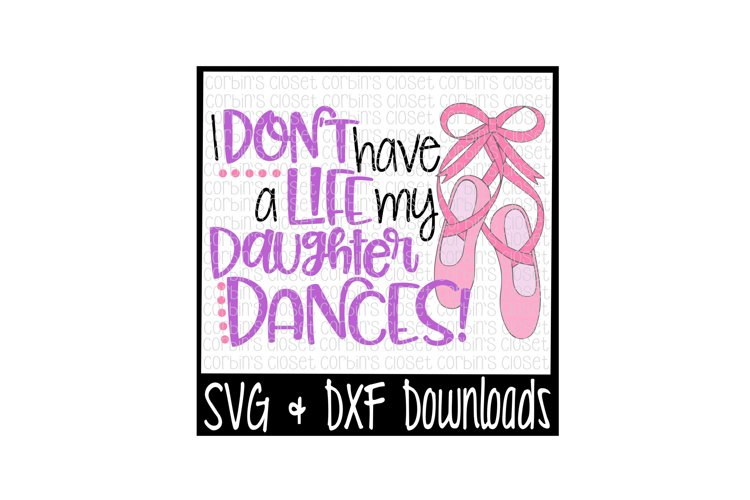Dance Mom SVG * I Dont Have A Life My Daughter Dances Cut File