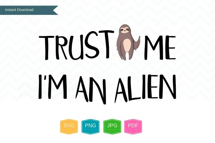 Trust me Im an alien PNG SVG files, sloth svg, sloth gifts