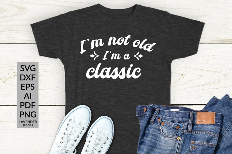 I'm not old I'm a classic - funny birthday shirt SVG example image 1