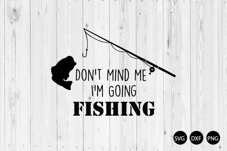 Dont Mind Me Im Going Fishing SVG, Fishing Quote SVG