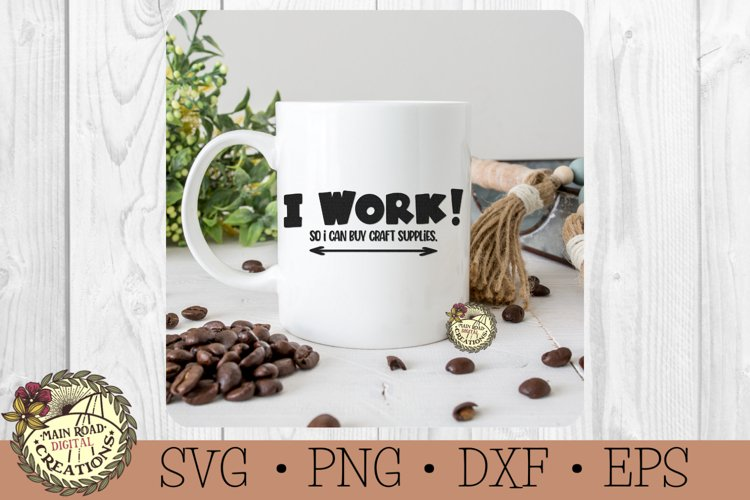 I Work! So I Can Buy Craft Supplies-SVG-Sarcastic-Humor