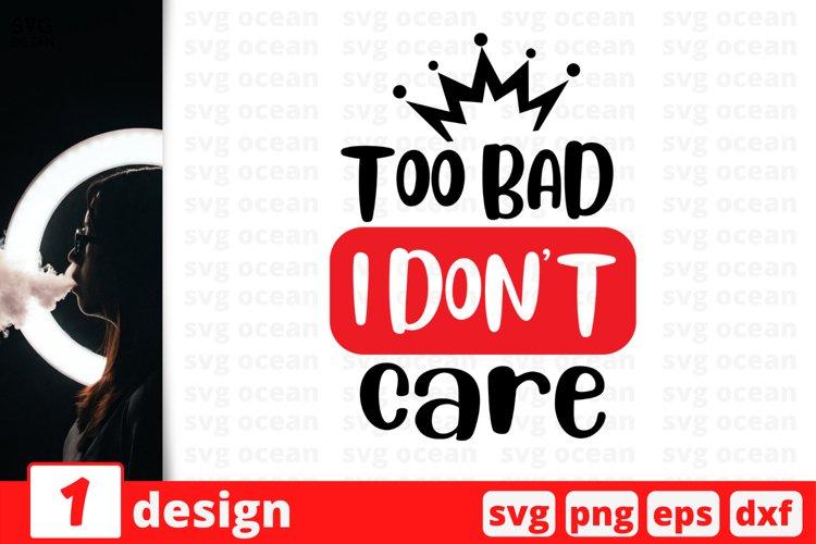 TOO BAD I DON'T CARE SVG CUT FILE | Sarcastic cricut | Girl example image 1