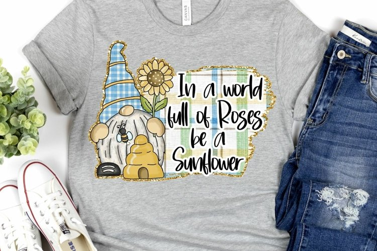 In a world full of Roses be a Sunflower Gnome Sublimation