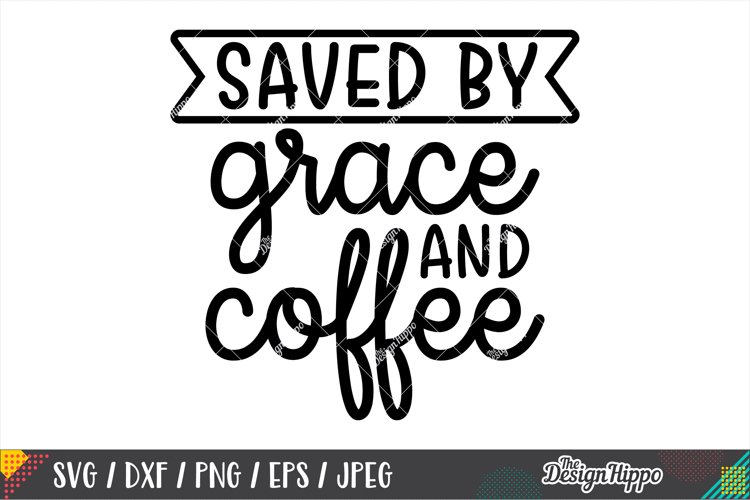 Saved By Grace And Coffee SVG DXF PNG EPS Cricut Cut Files