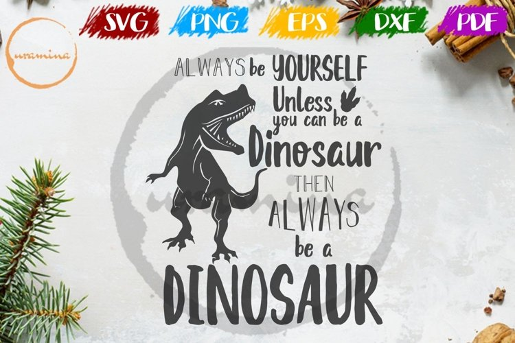 Always Be Yourself Be A Dinosaur SVG Cut FIles - PDF - PNG