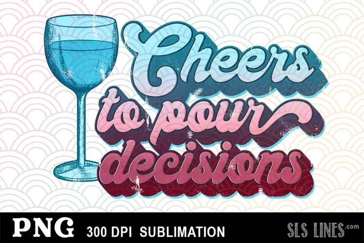 Cheers to Pour Decisions - Drinking Sublimation PNG