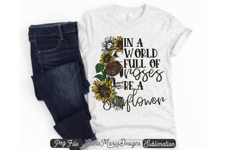 In A World Full Of Roses Be A Sunflower PNG Sublimation example image 1
