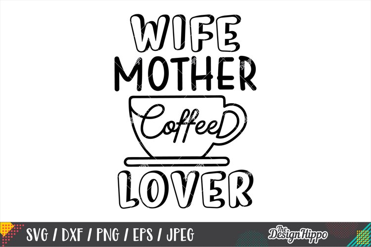 Wife Mother Coffee Lover SVG DXF PNG EPS Cricut Cut Files