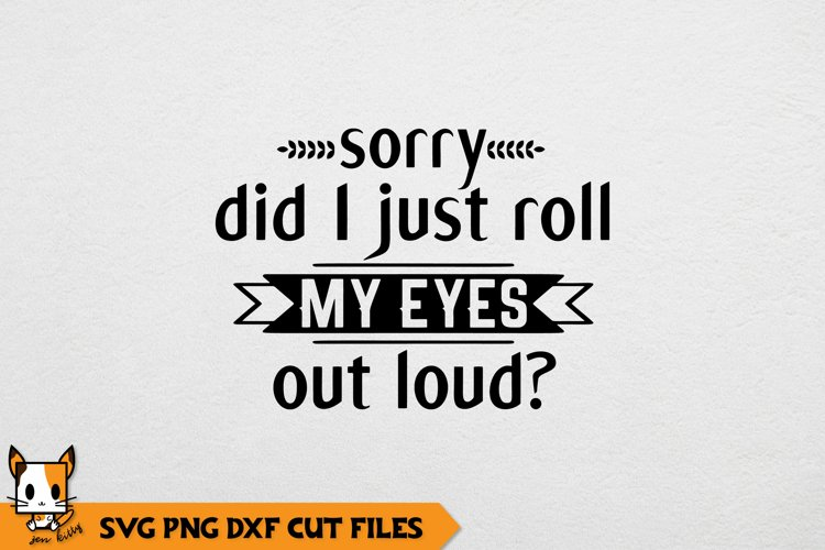 Sarcastic SVG | Sorry Did I Just Roll My Eyes Out Loud?