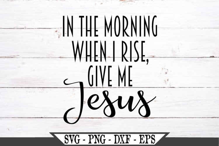 In The Morning When I Rise Give Me Jesus SVG Design example image 1