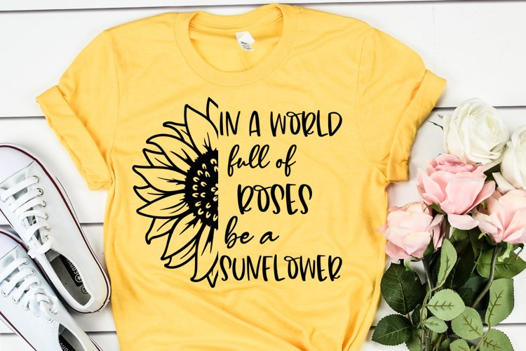 In A World Full Of Roses Be A Sunflower SVG - Sunflowers SVG