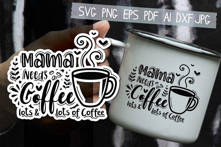 Mama Needs Coffee, lots and lots of Coffee Svg example image 1