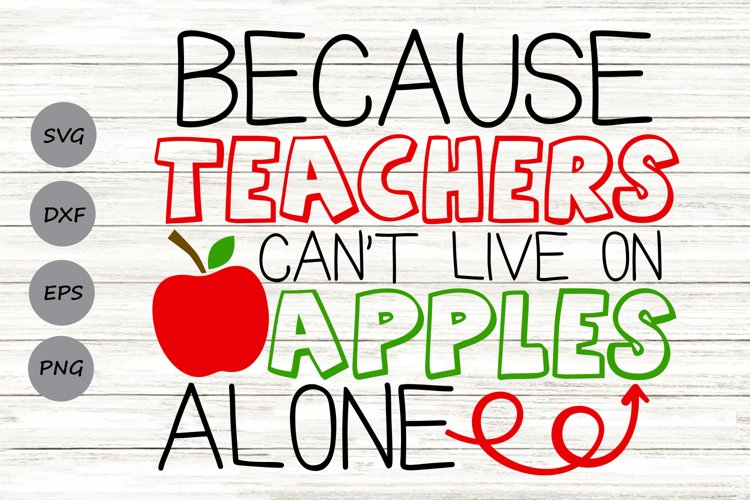 Because Teachers Can't Live on Apples Alone Svg, Teacher Svg example image 1