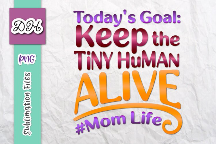 Todays Goal Keep The Tiny Human Alive Sublimation Print PNG