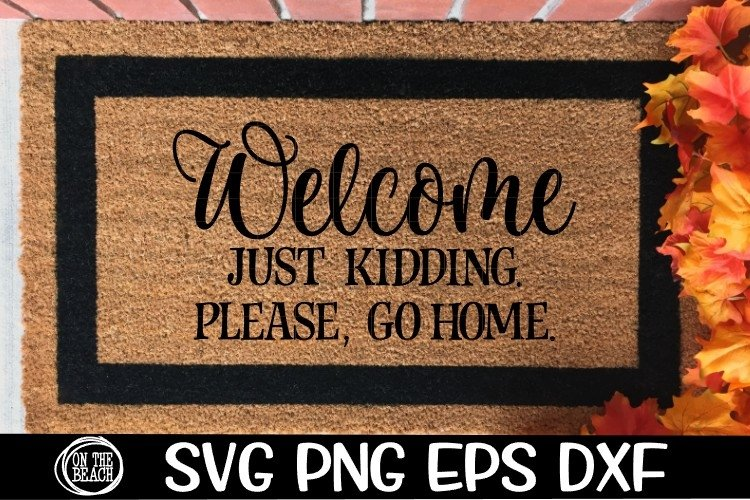 Welcome - Just Kidding - Please , Go Home - SVG DXG PNG EPS