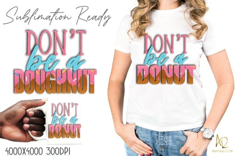 Dont Be A Donut Doughnut Sublimation  Cute Funny Shirt