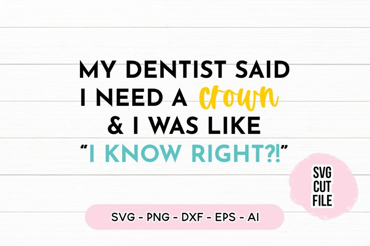 Funny SVG My Dentist Said I Need A Crown SVG