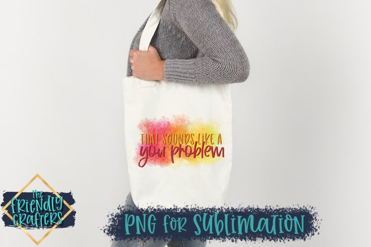That Sounds Like A You Problem - PNG For Sublimation example image 1
