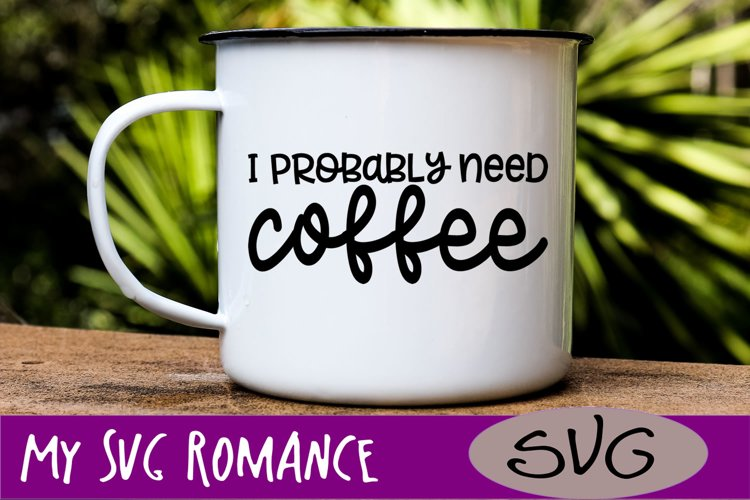 I Probably Need Coffee SVG DXF PNG EPS Coffee Lover