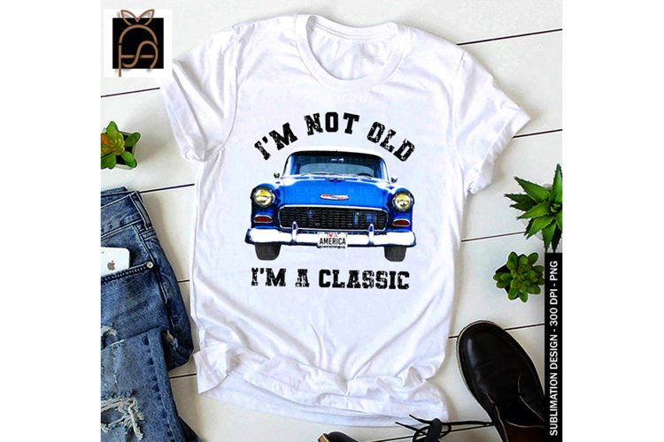 Classic Car - Im Not Old Im A Classic PNG Sublimation