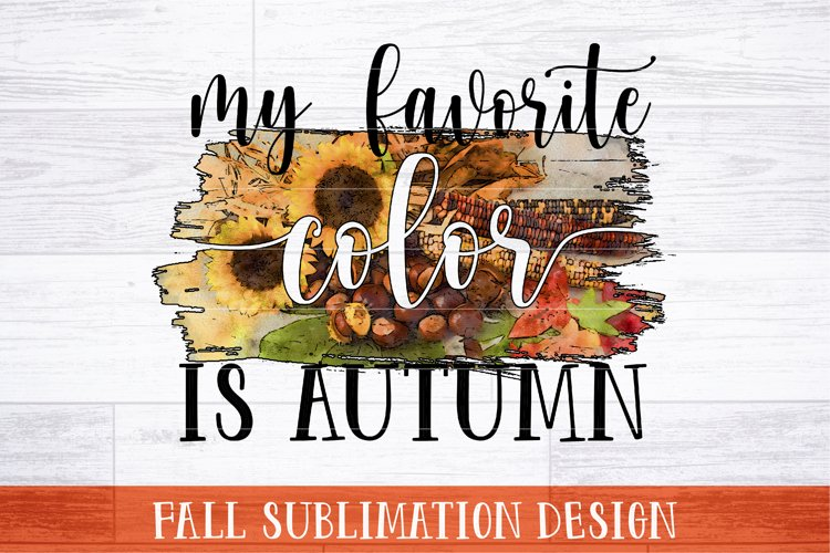 My Favorite Color Is Autumn Sublimation   Fall Sublimation