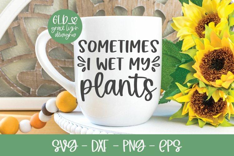 Sometimes I Wet My Plants - Garden SVG