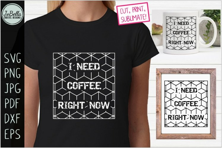 I Need Coffee Right Now SVG, Sublimation PNG and Printable
