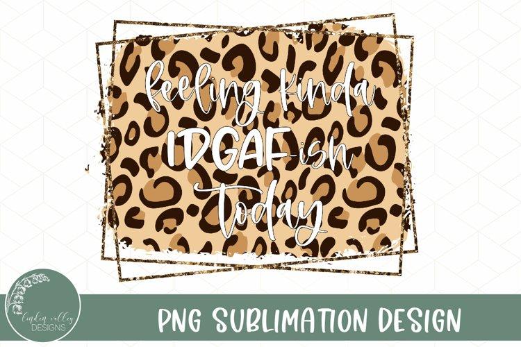 Feeling IDGAF-ish Today Sublimation PNG-Funny Sublimation example image 1