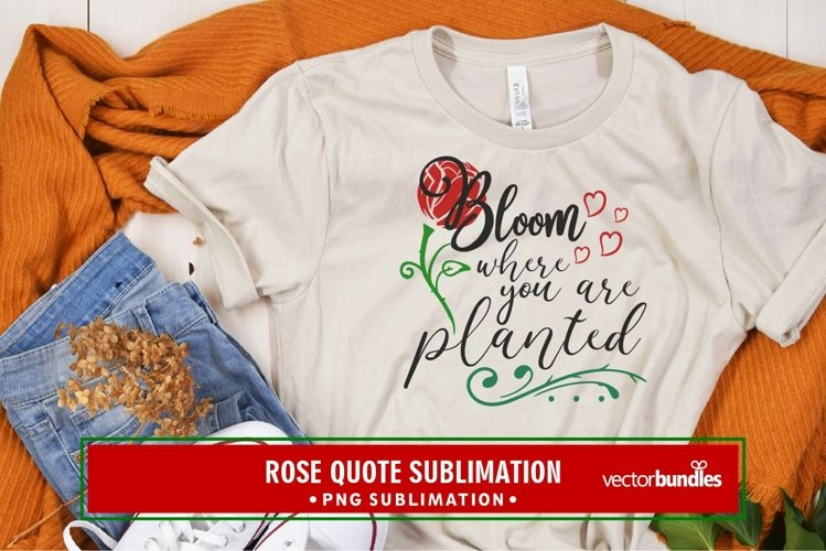 Bloom where you are planted rose sublimation example image 1